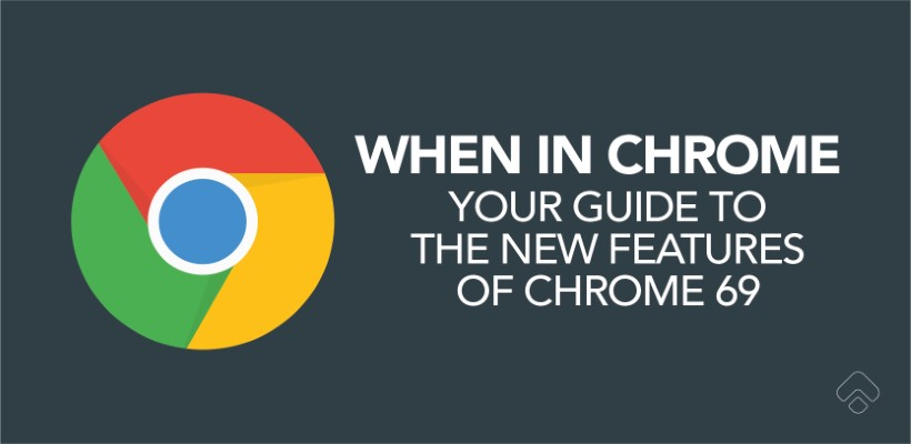 When in Chrome: Your guide to the new features of Chrome 69