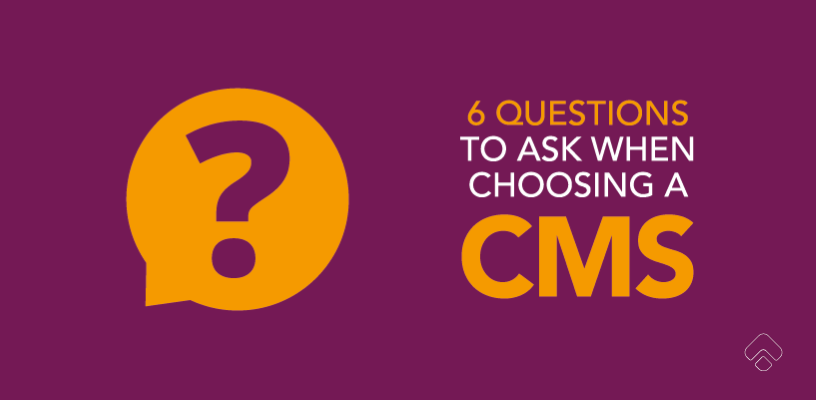 6 Questions To Ask When Choosing A Content Management System